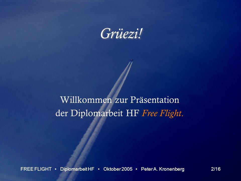 FREE FLIGHT Diplomarbeit HF Oktober 2005 Peter A. Kronenberg2/16 Grüezi! Willkommen zur Präsentation der Diplomarbeit HF Free Flight.