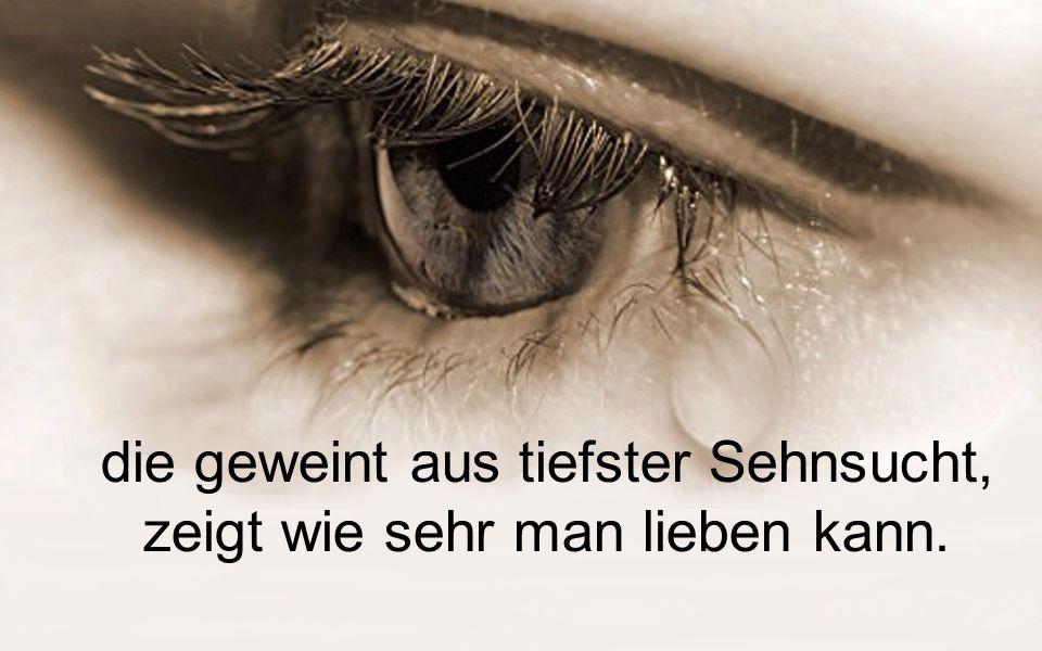 die geweint aus tiefster Sehnsucht, zeigt wie sehr man lieben kann.