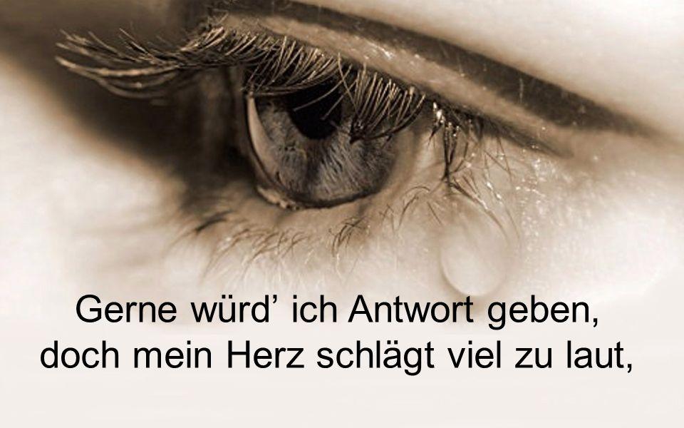 auch die Welt mag heut nur weinen, nicht nur ich und nicht nur du.