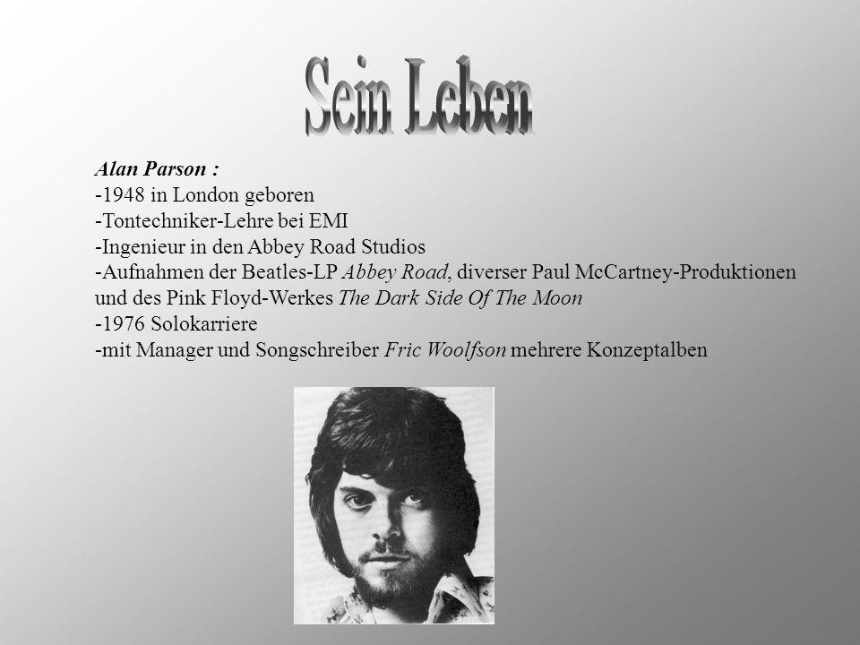 Alan Parson : -1948 in London geboren -Tontechniker-Lehre bei EMI -Ingenieur in den Abbey Road Studios -Aufnahmen der Beatles-LP Abbey Road, diverser