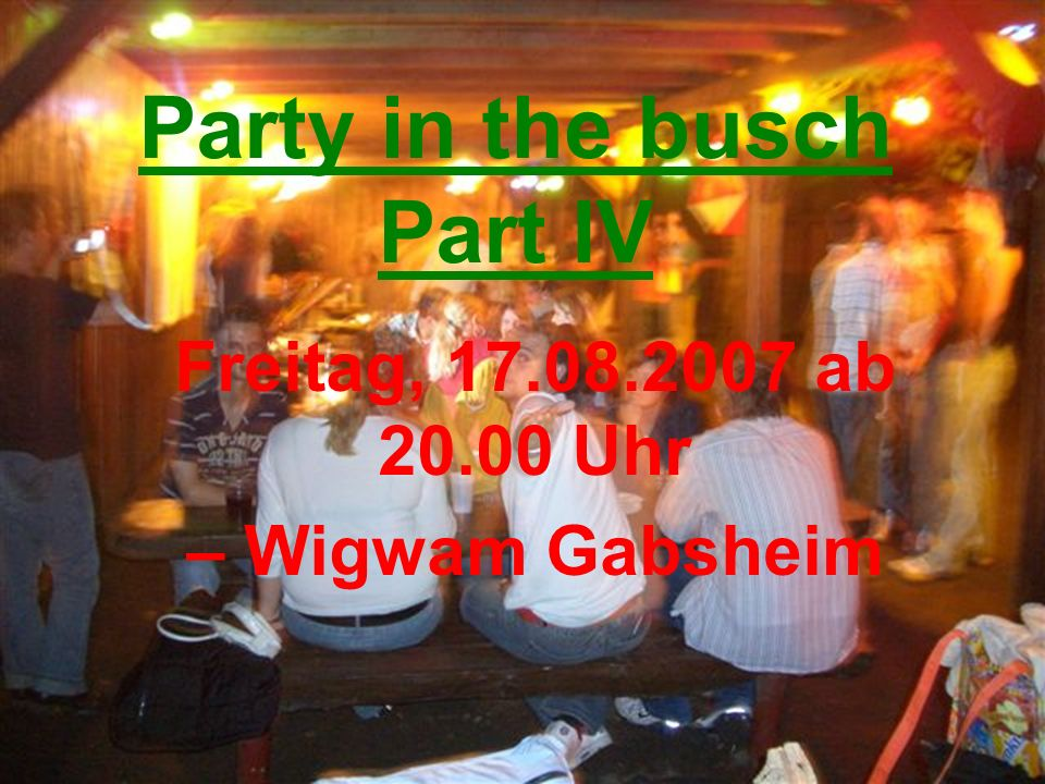 Party in the busch Part IV Freitag, 17.08.2007 ab 20.00 Uhr – Wigwam Gabsheim
