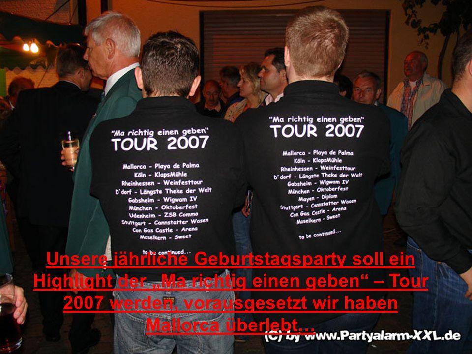 Unsere jährliche Geburtstagsparty soll ein Highlight der Ma richtig einen geben – Tour 2007 werden, vorausgesetzt wir haben Mallorca überlebt…