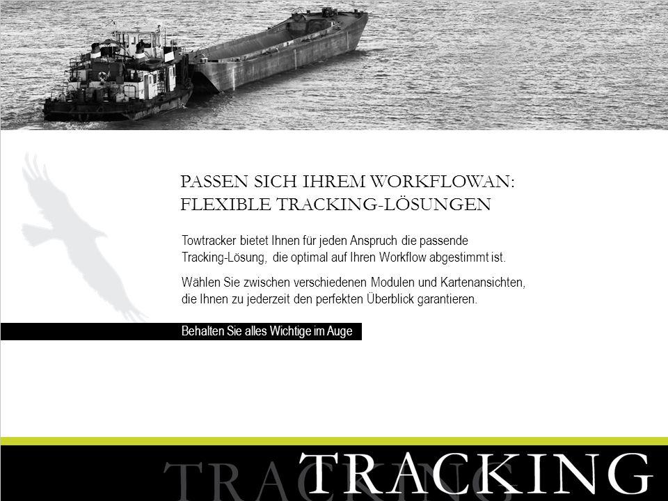 PASSEN SICH IHREM WORKFLOWAN: FLEXIBLE TRACKING-LÖSUNGEN Towtracker bietet Ihnen für jeden Anspruch die passende Tracking-Lösung, die optimal auf Ihre