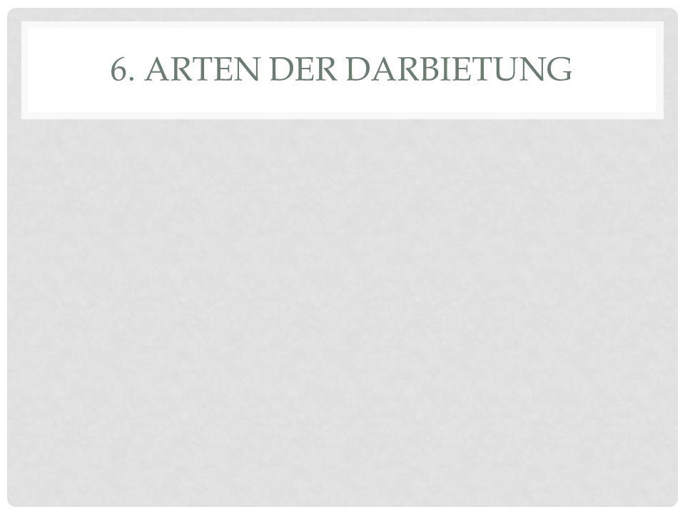 6. ARTEN DER DARBIETUNG