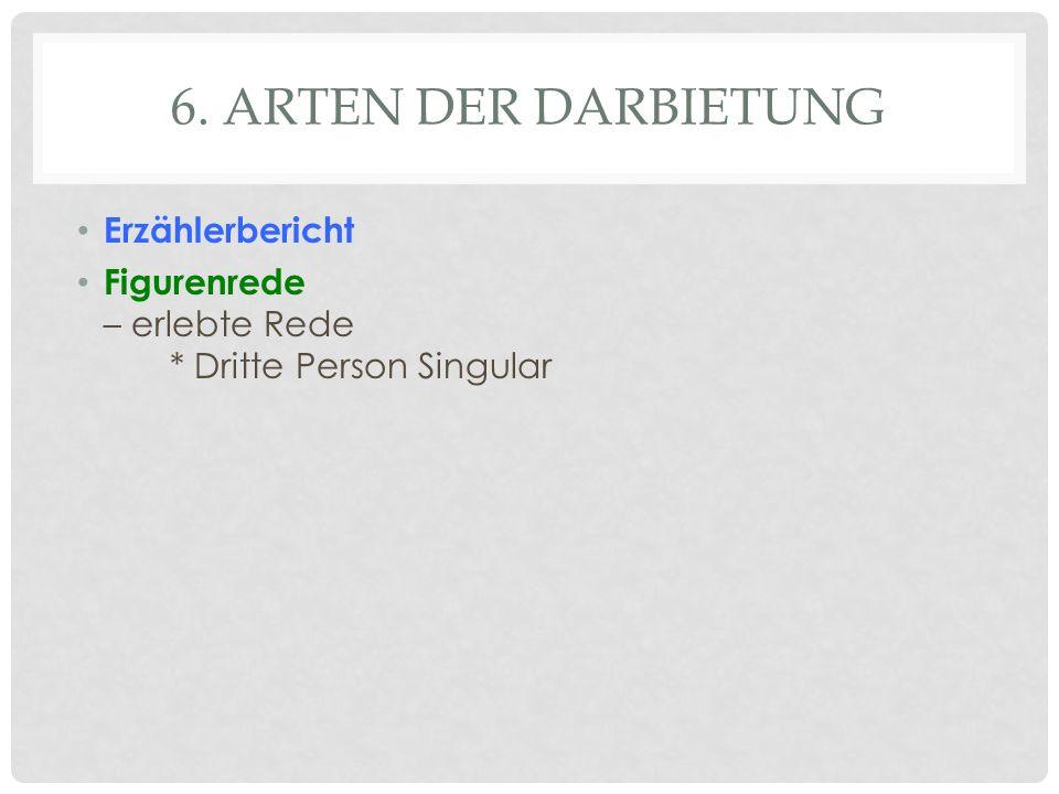 6. ARTEN DER DARBIETUNG Erzählerbericht Figurenrede – erlebte Rede * Dritte Person Singular