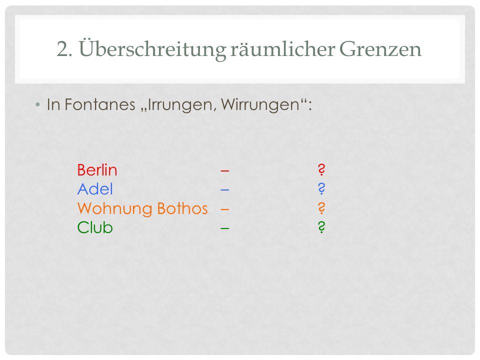 2. Überschreitung räumlicher Grenzen In Fontanes Irrungen, Wirrungen: Berlin–? Adel–? Wohnung Bothos–? Club–?