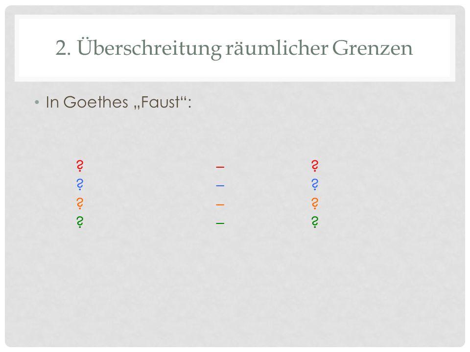 2. Überschreitung räumlicher Grenzen In Goethes Faust: ?–? ?–?
