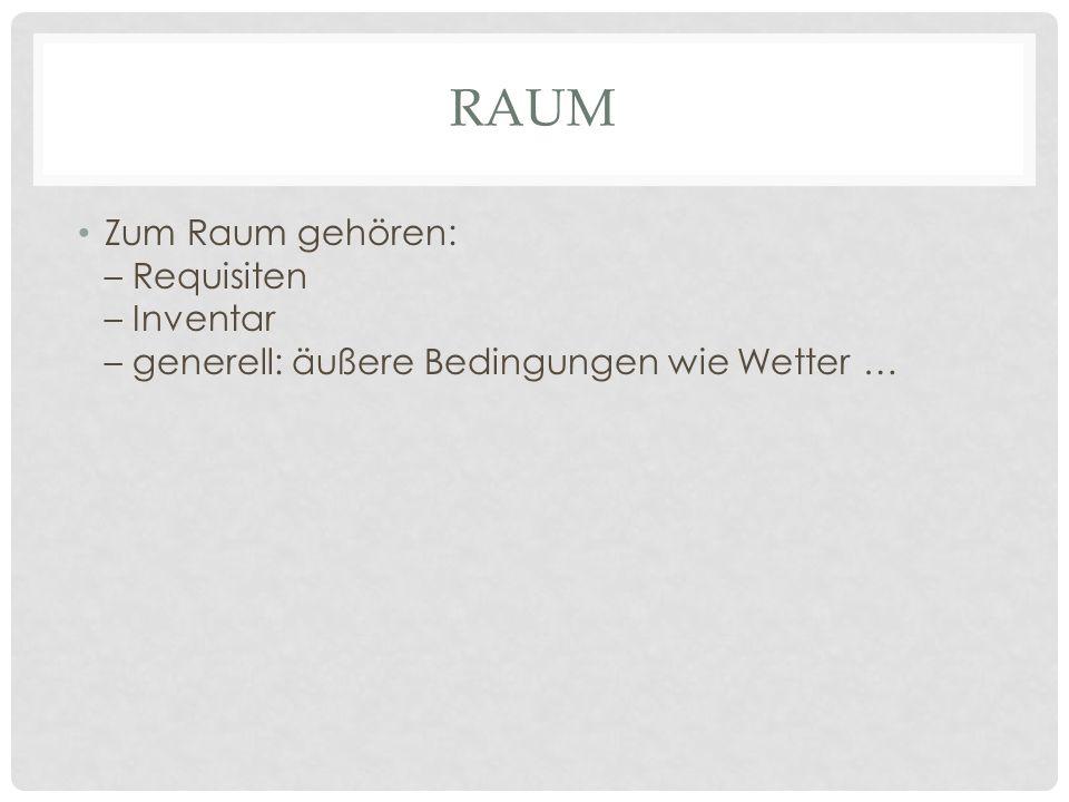 RAUM Zum Raum gehören: – Requisiten – Inventar – generell: äußere Bedingungen wie Wetter …