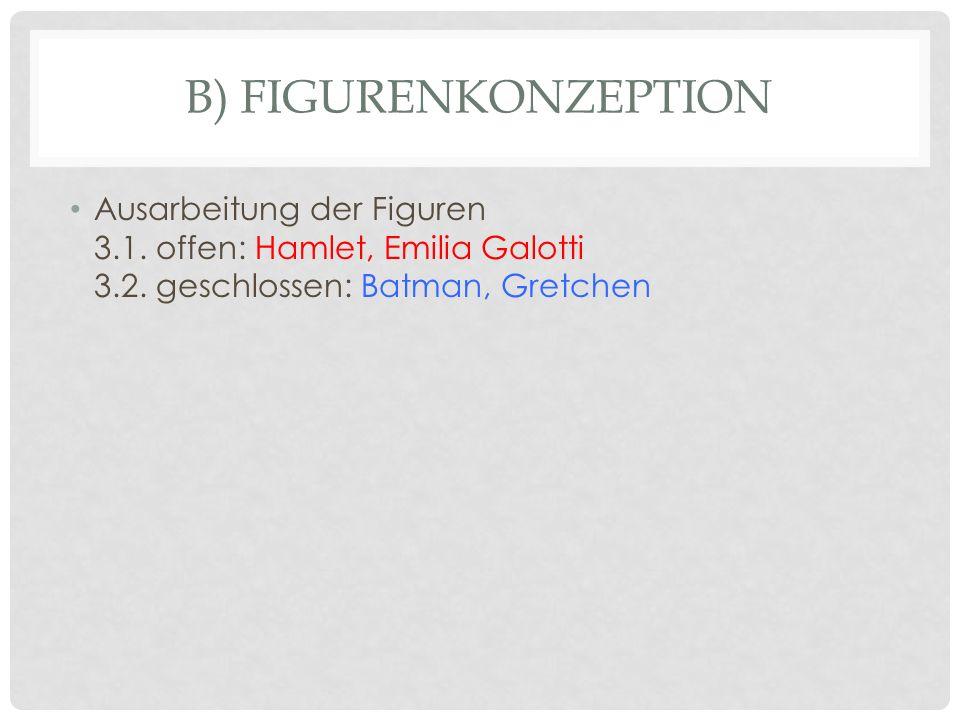 B) FIGURENKONZEPTION Ausarbeitung der Figuren 3.1. offen: Hamlet, Emilia Galotti 3.2. geschlossen: Batman, Gretchen