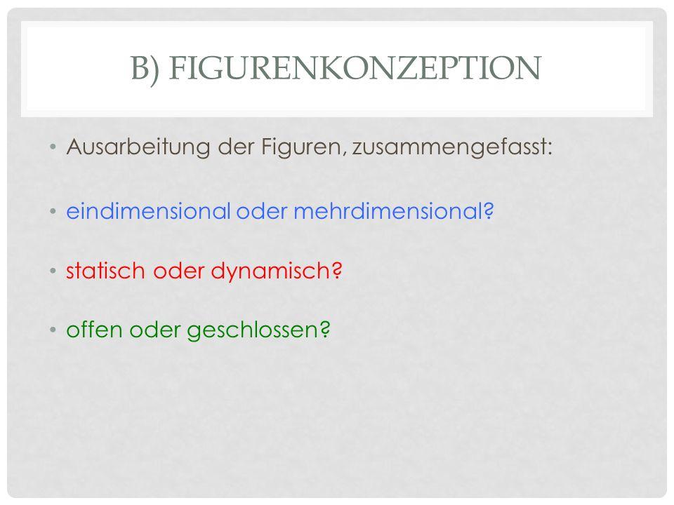 B) FIGURENKONZEPTION Ausarbeitung der Figuren, zusammengefasst: eindimensional oder mehrdimensional? statisch oder dynamisch? offen oder geschlossen?