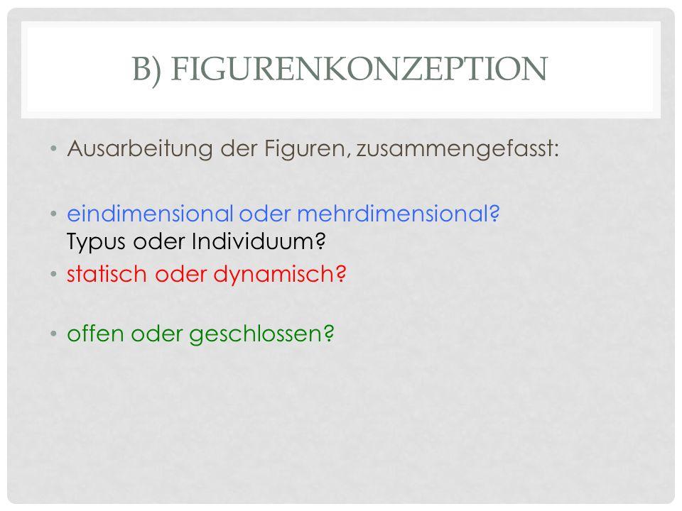 B) FIGURENKONZEPTION Ausarbeitung der Figuren, zusammengefasst: eindimensional oder mehrdimensional? Typus oder Individuum? statisch oder dynamisch? o