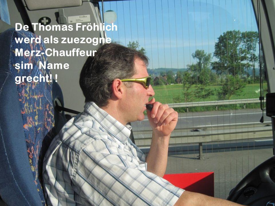 De Thomas Fröhlich werd als zuezogne Merz-Chauffeur sim Name grecht! !