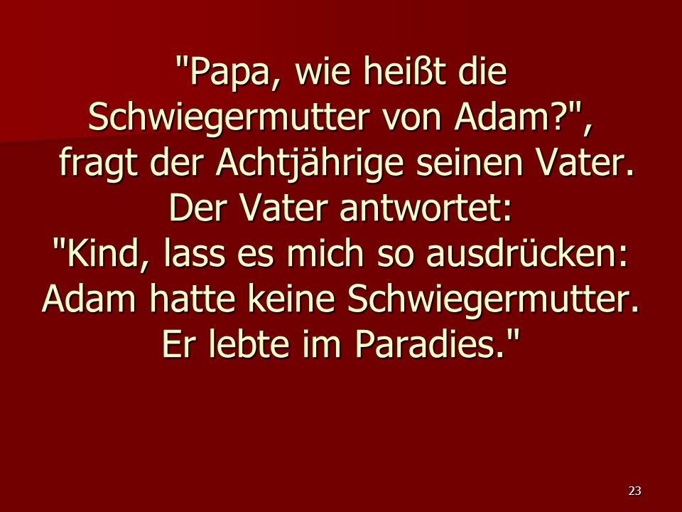 23 Papa, wie heißt die Schwiegermutter von Adam? , fragt der Achtjährige seinen Vater.