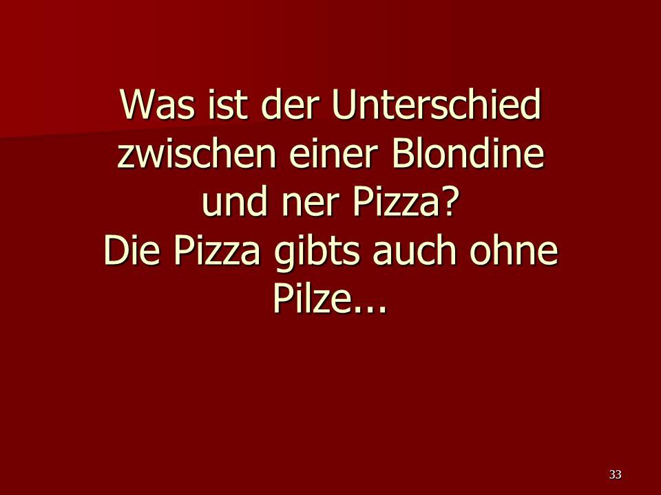 33 Was ist der Unterschied zwischen einer Blondine und ner Pizza? Die Pizza gibts auch ohne Pilze...