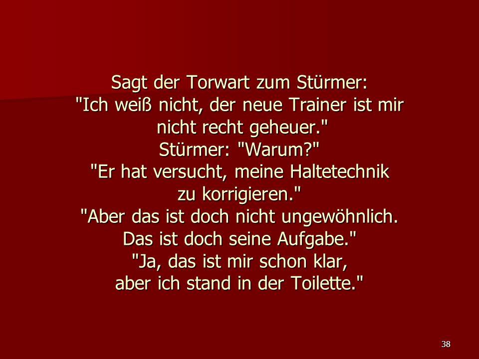 38 Sagt der Torwart zum Stürmer: