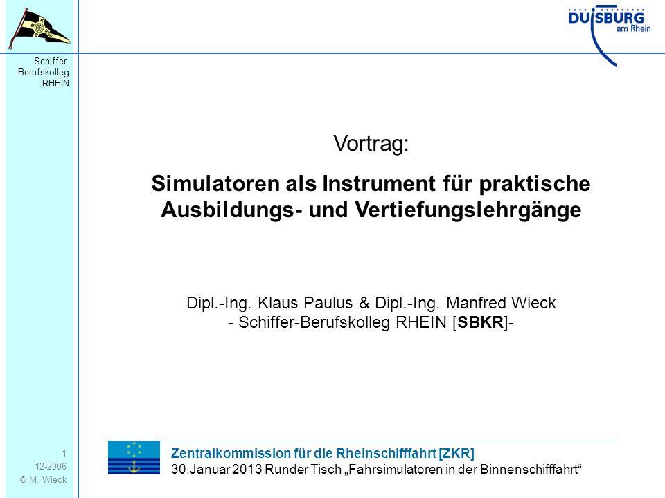 Schiffer- Berufskolleg RHEIN 12-2006 © M. Wieck 1 Vortrag: Simulatoren als Instrument für praktische Ausbildungs- und Vertiefungslehrgänge Dipl.-Ing.