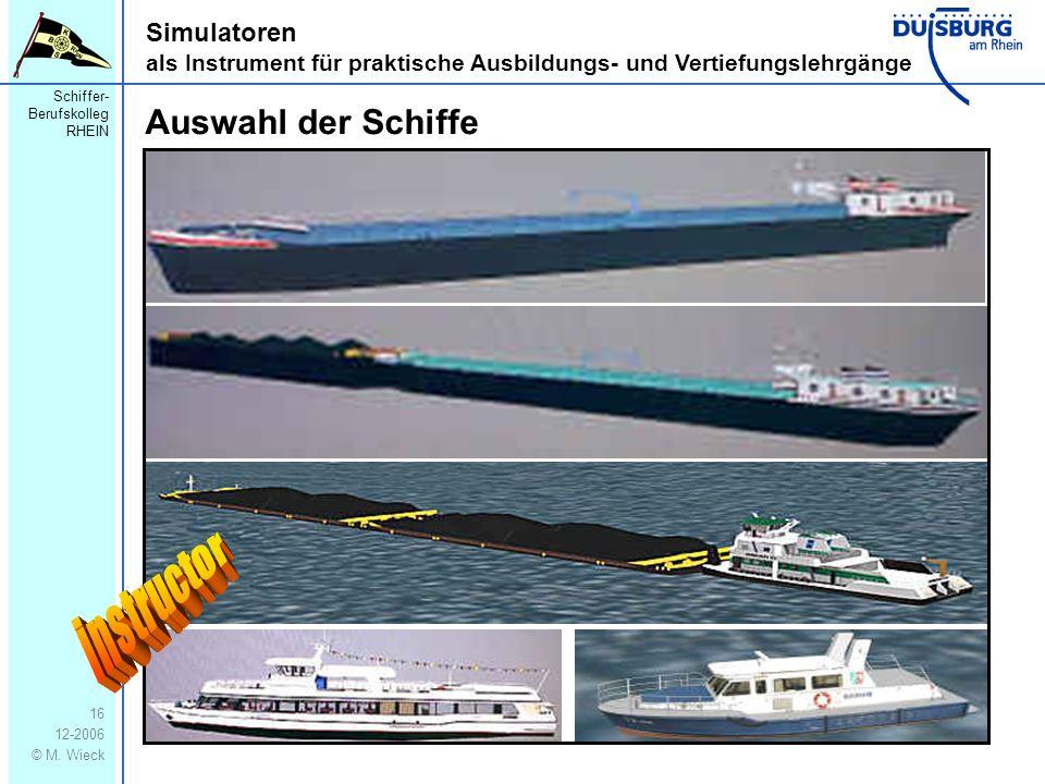 Schiffer- Berufskolleg RHEIN 12-2006 © M. Wieck 16 Simulatoren als Instrument für praktische Ausbildungs- und Vertiefungslehrgänge Auswahl der Schiffe
