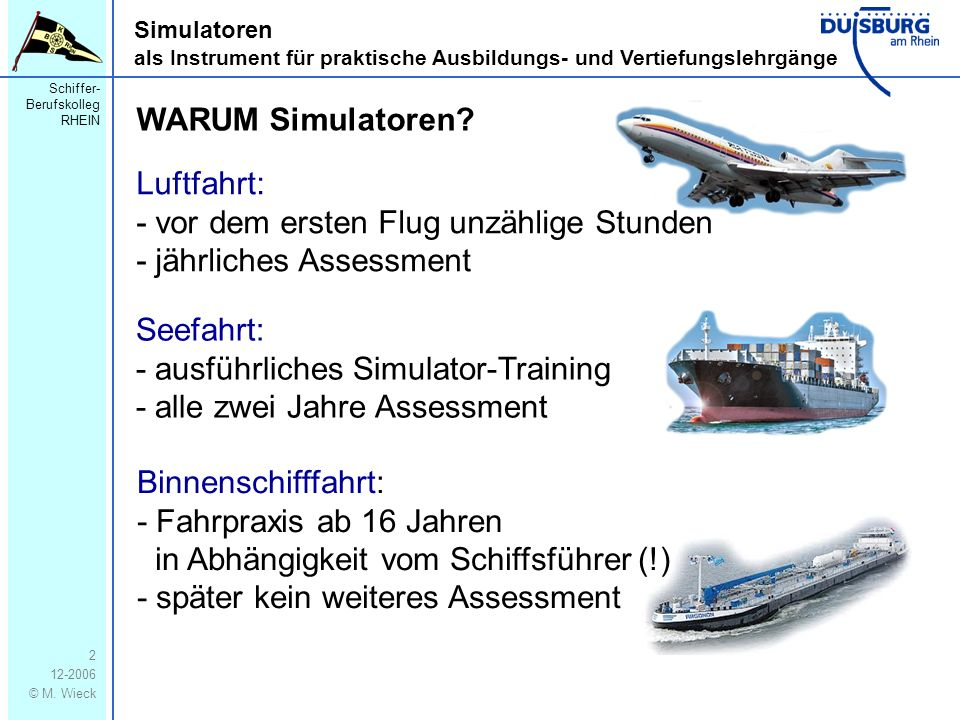 Schiffer- Berufskolleg RHEIN 12-2006 © M. Wieck 2 Simulatoren als Instrument für praktische Ausbildungs- und Vertiefungslehrgänge WARUM Simulatoren? L