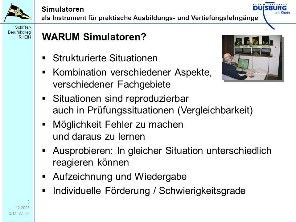 Schiffer- Berufskolleg RHEIN 12-2006 © M. Wieck 3 Simulatoren als Instrument für praktische Ausbildungs- und Vertiefungslehrgänge WARUM Simulatoren? S