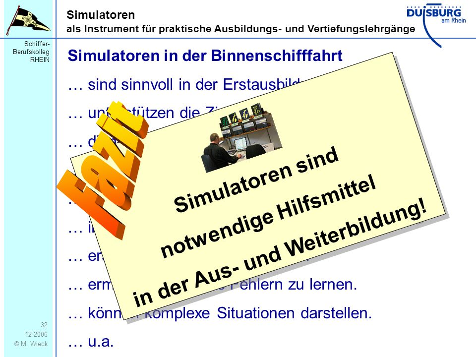 Schiffer- Berufskolleg RHEIN 12-2006 © M. Wieck 32 Simulatoren als Instrument für praktische Ausbildungs- und Vertiefungslehrgänge Simulatoren in der