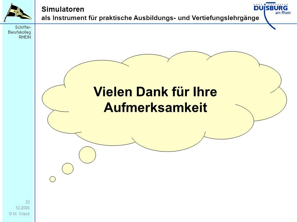 Schiffer- Berufskolleg RHEIN 12-2006 © M. Wieck 33 Simulatoren als Instrument für praktische Ausbildungs- und Vertiefungslehrgänge Vielen Dank für Ihr