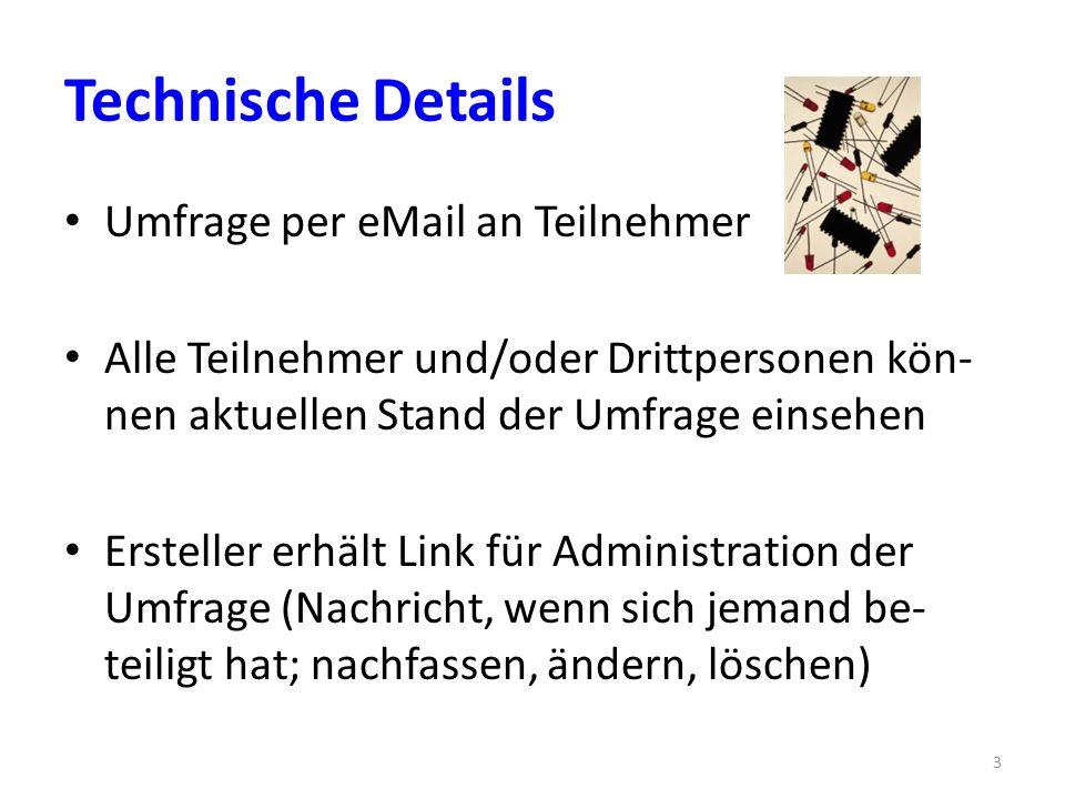 Technische Details Umfrage per eMail an Teilnehmer Alle Teilnehmer und/oder Drittpersonen kön- nen aktuellen Stand der Umfrage einsehen Ersteller erhält Link für Administration der Umfrage (Nachricht, wenn sich jemand be- teiligt hat; nachfassen, ändern, löschen) 3