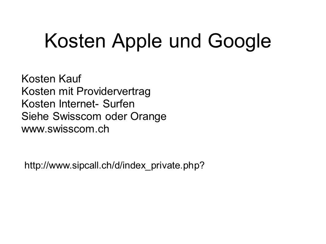 Kosten Apple und Google Kosten Kauf Kosten mit Providervertrag Kosten Internet- Surfen Siehe Swisscom oder Orange www.swisscom.ch http://www.sipcall.ch/d/index_private.php?