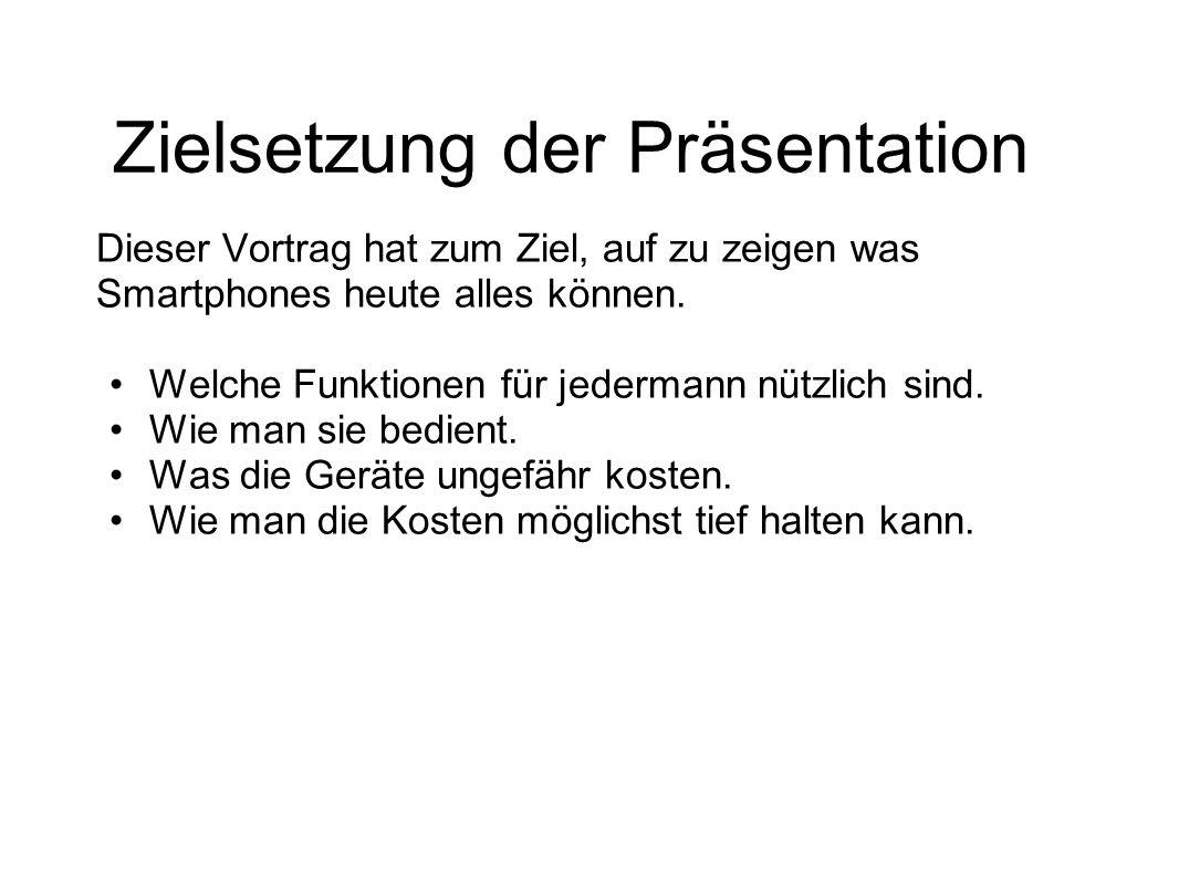 Zielsetzung der Präsentation Dieser Vortrag hat zum Ziel, auf zu zeigen was Smartphones heute alles können. Welche Funktionen für jedermann nützlich s