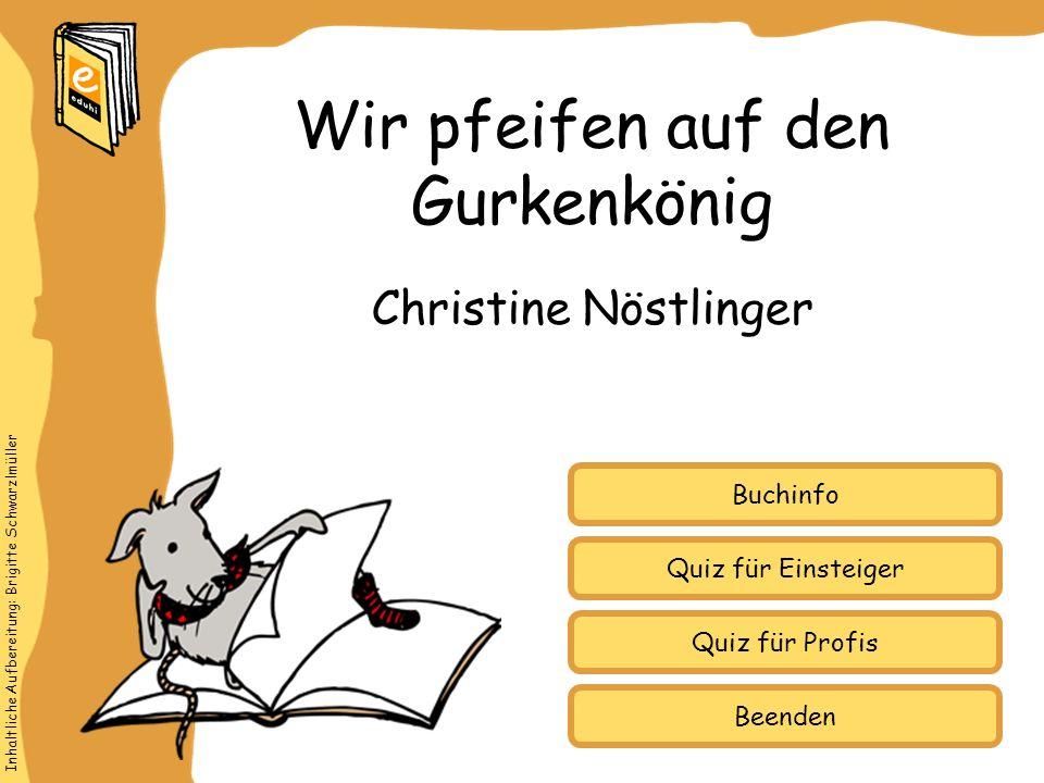 Inhaltliche Aufbereitung: Brigitte Schwarzlmüller Quiz für Einsteiger Quiz für Profis Buchinfo Christine Nöstlinger Wir pfeifen auf den Gurkenkönig Be