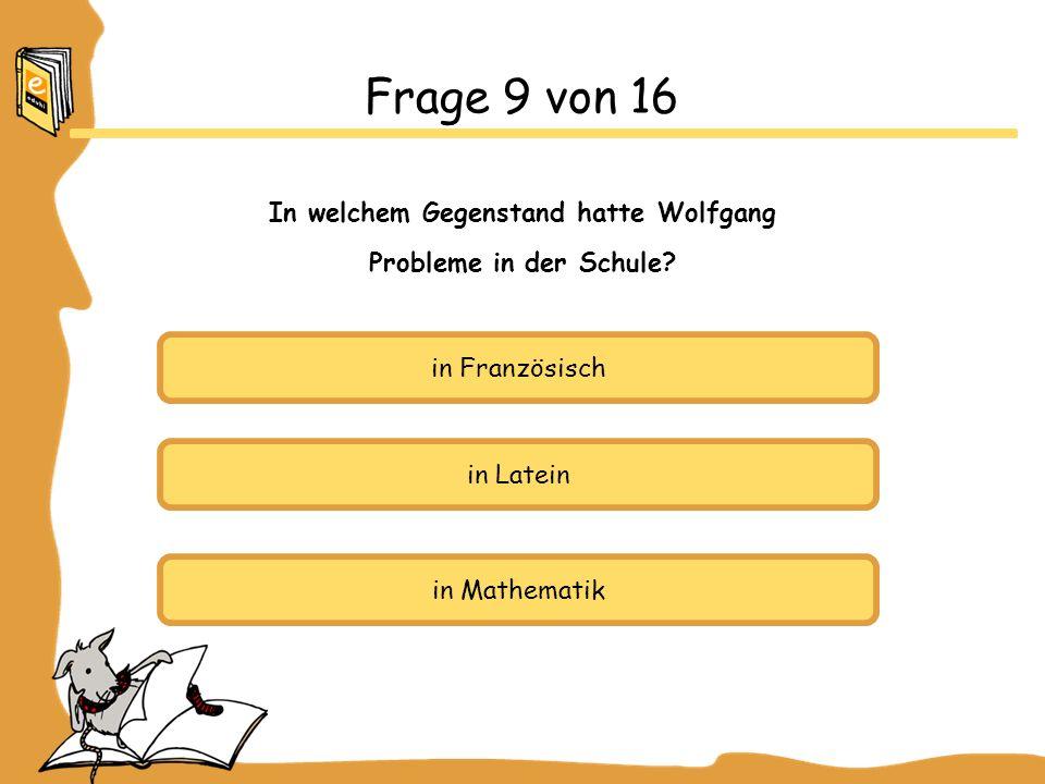 in Französisch in Latein in Mathematik Frage 9 von 16 In welchem Gegenstand hatte Wolfgang Probleme in der Schule?
