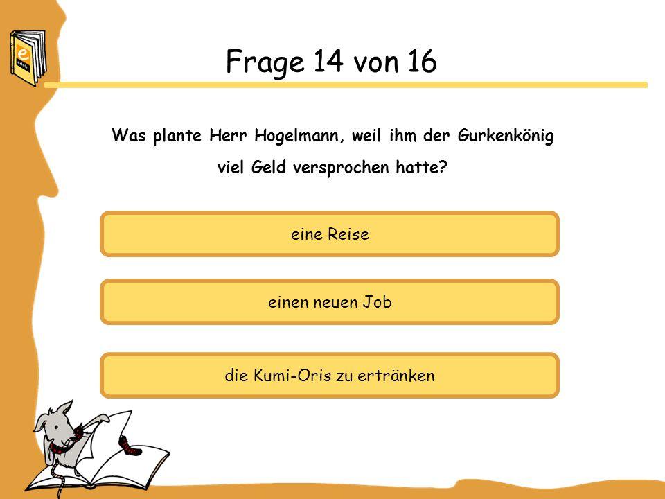 eine Reise einen neuen Job die Kumi-Oris zu ertränken Frage 14 von 16 Was plante Herr Hogelmann, weil ihm der Gurkenkönig viel Geld versprochen hatte?