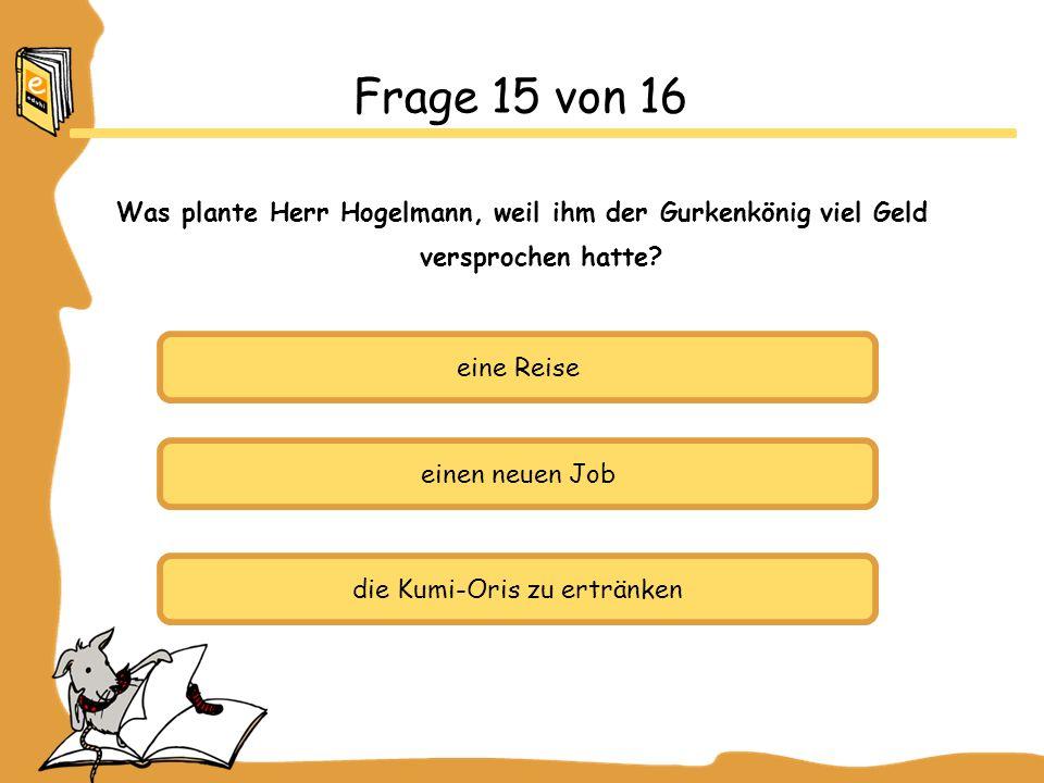 eine Reise einen neuen Job die Kumi-Oris zu ertränken Frage 15 von 16 Was plante Herr Hogelmann, weil ihm der Gurkenkönig viel Geld versprochen hatte?