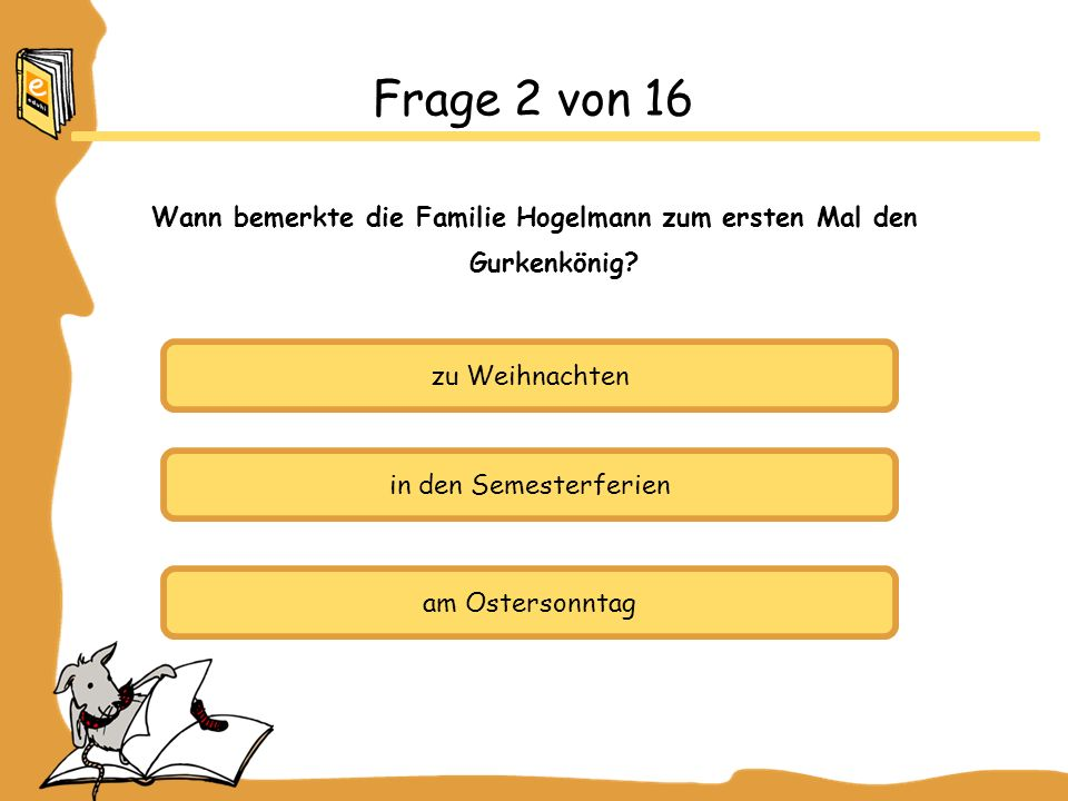 zu Weihnachten in den Semesterferien am Ostersonntag Frage 2 von 16 Wann bemerkte die Familie Hogelmann zum ersten Mal den Gurkenkönig?