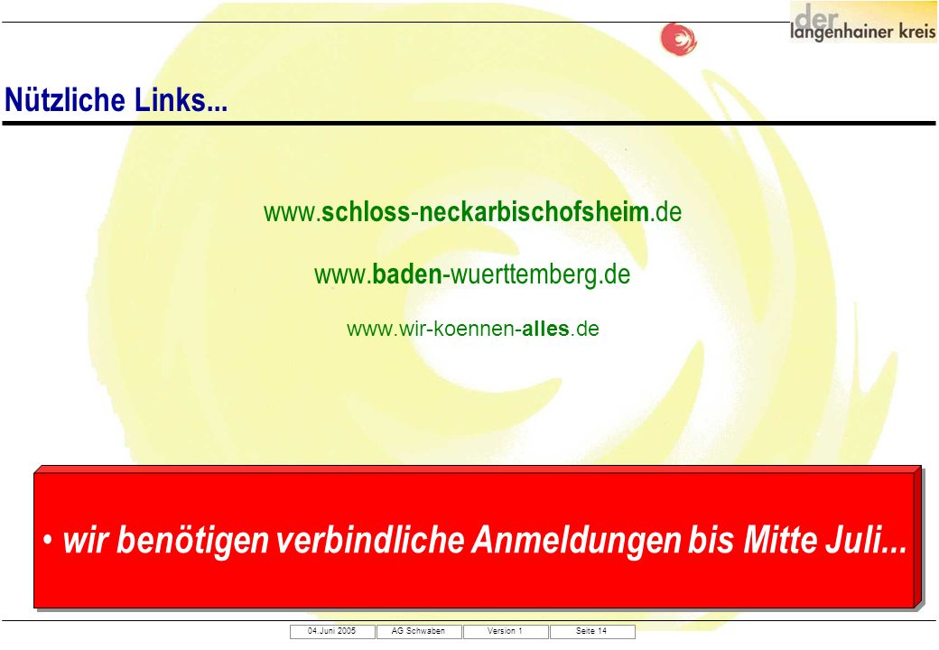 04.Juni 2005AG SchwabenVersion 1Seite 14 www. schloss - neckarbischofsheim.de www. baden -wuerttemberg.de www.wir-koennen-alles.de Nützliche Links...