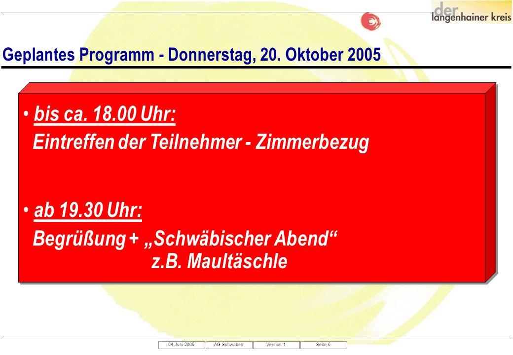 04.Juni 2005AG SchwabenVersion 1Seite 6 Geplantes Programm - Donnerstag, 20. Oktober 2005 bis ca. 18.00 Uhr: Eintreffen der Teilnehmer - Zimmerbezug a