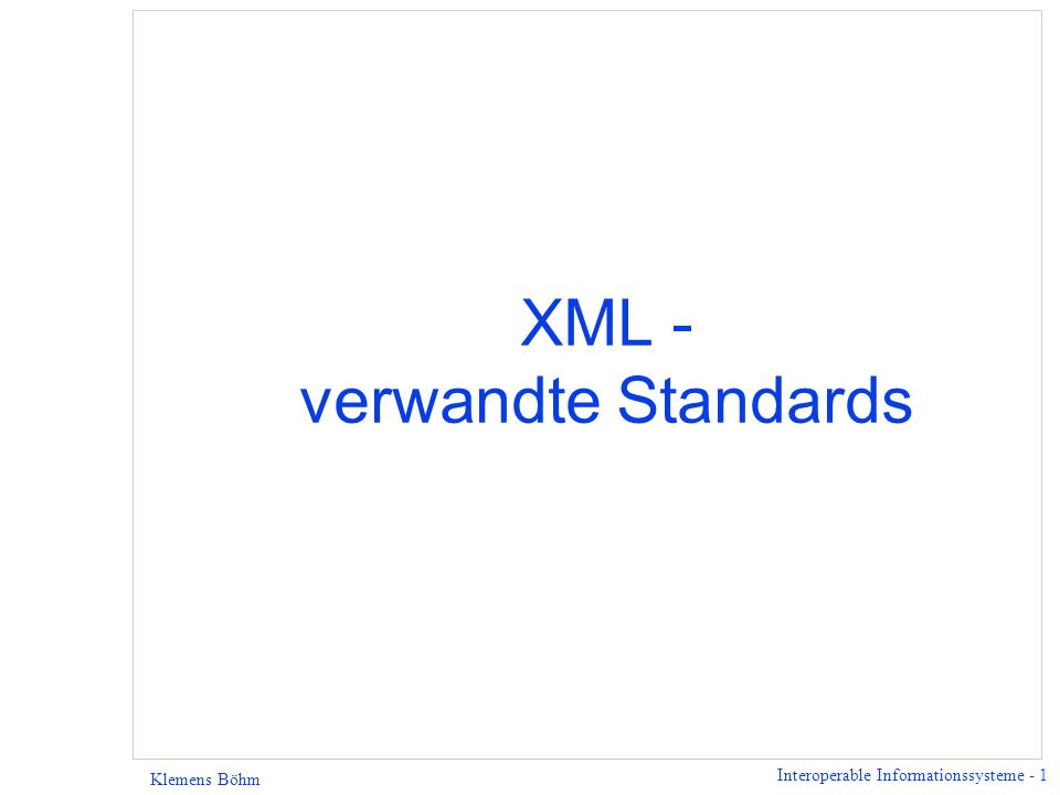 Interoperable Informationssysteme - 2 Klemens Böhm XML - verwandte Standards l XPath - Sprache, mit der logische Bestandteile eines XML-Dokuments referenziert werden, l XPointer - verallgemeinert XPath, man kann jetzt z.B.