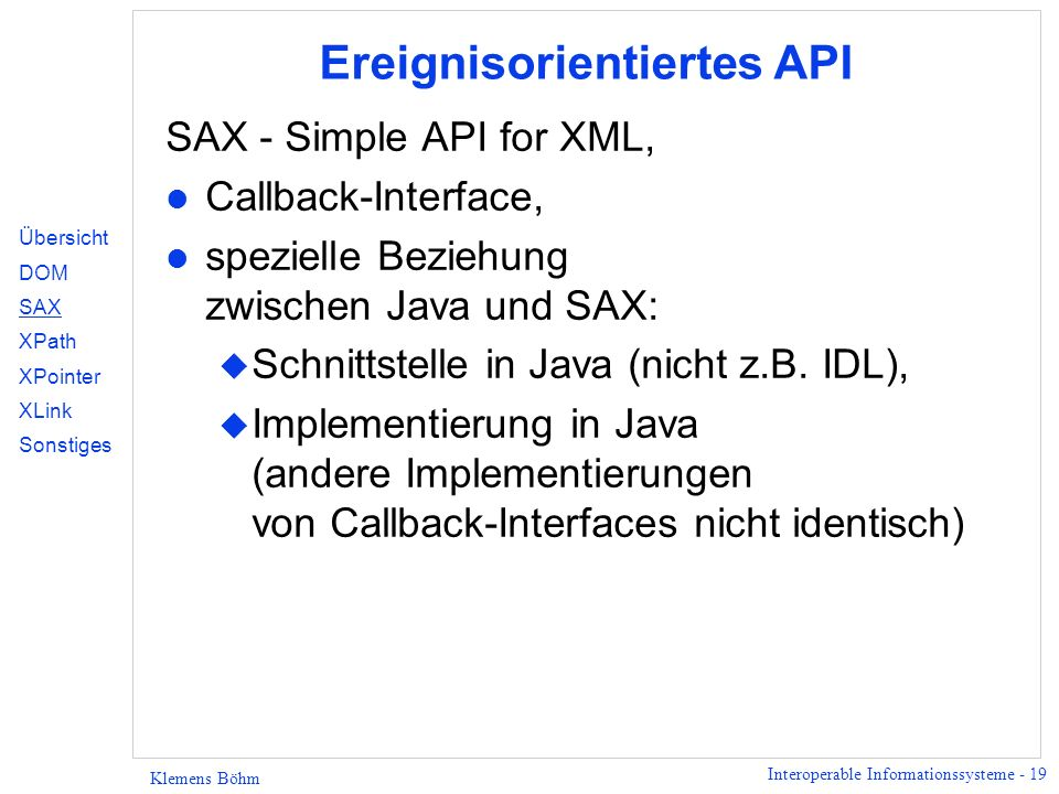 Interoperable Informationssysteme - 19 Klemens Böhm Ereignisorientiertes API SAX - Simple API for XML, l Callback-Interface, l spezielle Beziehung zwi