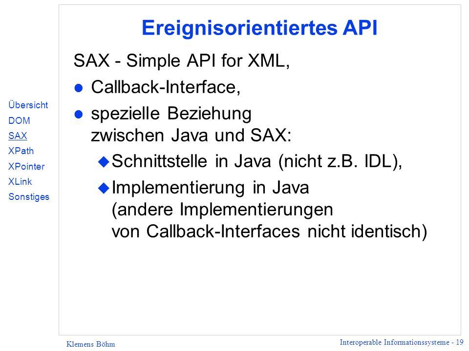 Interoperable Informationssysteme - 19 Klemens Böhm Ereignisorientiertes API SAX - Simple API for XML, l Callback-Interface, l spezielle Beziehung zwischen Java und SAX: u Schnittstelle in Java (nicht z.B.