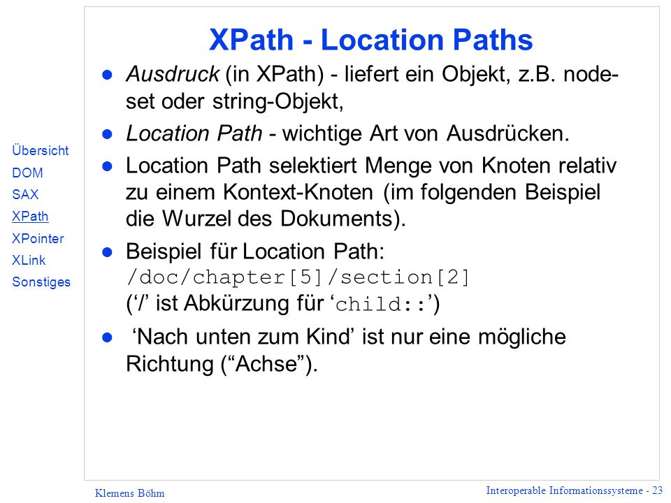 Interoperable Informationssysteme - 23 Klemens Böhm XPath - Location Paths l Ausdruck (in XPath) - liefert ein Objekt, z.B. node- set oder string-Obje