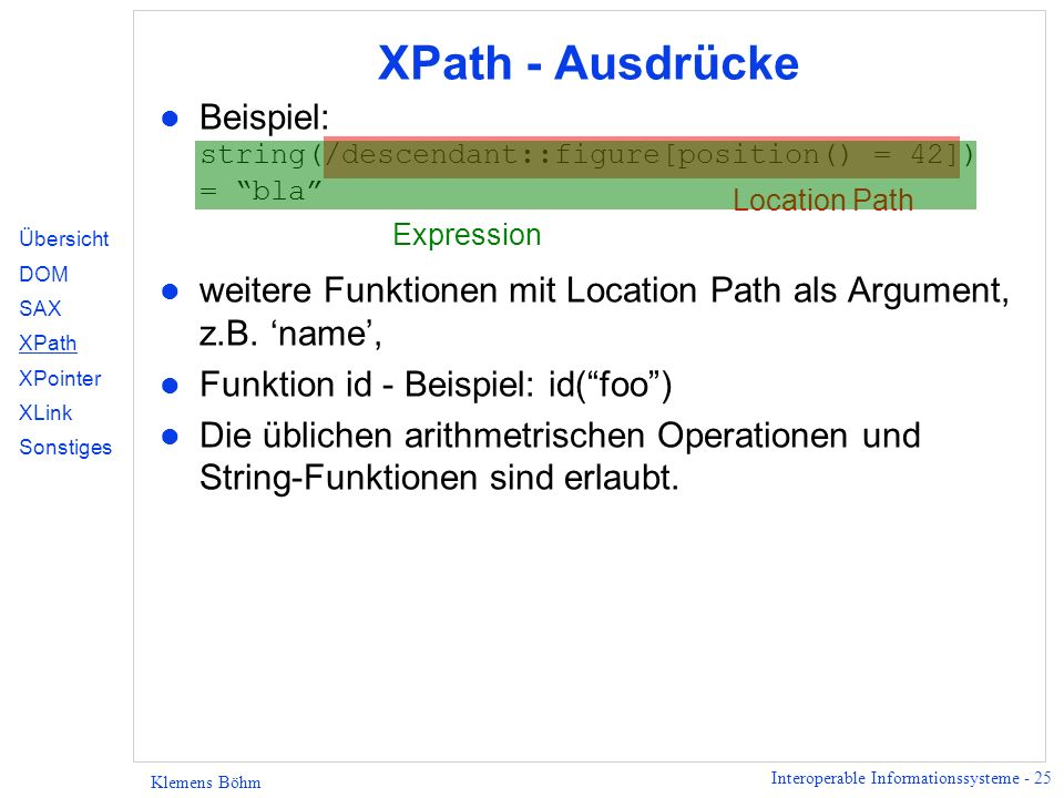 Interoperable Informationssysteme - 25 Klemens Böhm XPath - Ausdrücke Beispiel: string(/descendant::figure[position() = 42]) = bla l weitere Funktione