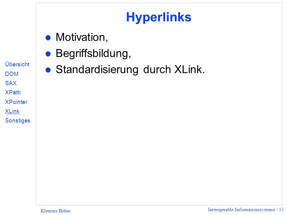 Interoperable Informationssysteme - 35 Klemens Böhm Hyperlinks l Motivation, l Begriffsbildung, l Standardisierung durch XLink. Übersicht DOM SAX XPat