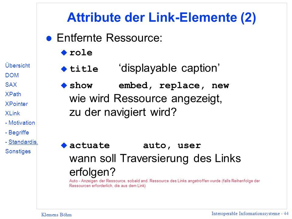 Interoperable Informationssysteme - 44 Klemens Böhm Attribute der Link-Elemente (2) l Entfernte Ressource: role title displayable caption showembed, replace, new wie wird Ressource angezeigt, zu der navigiert wird.