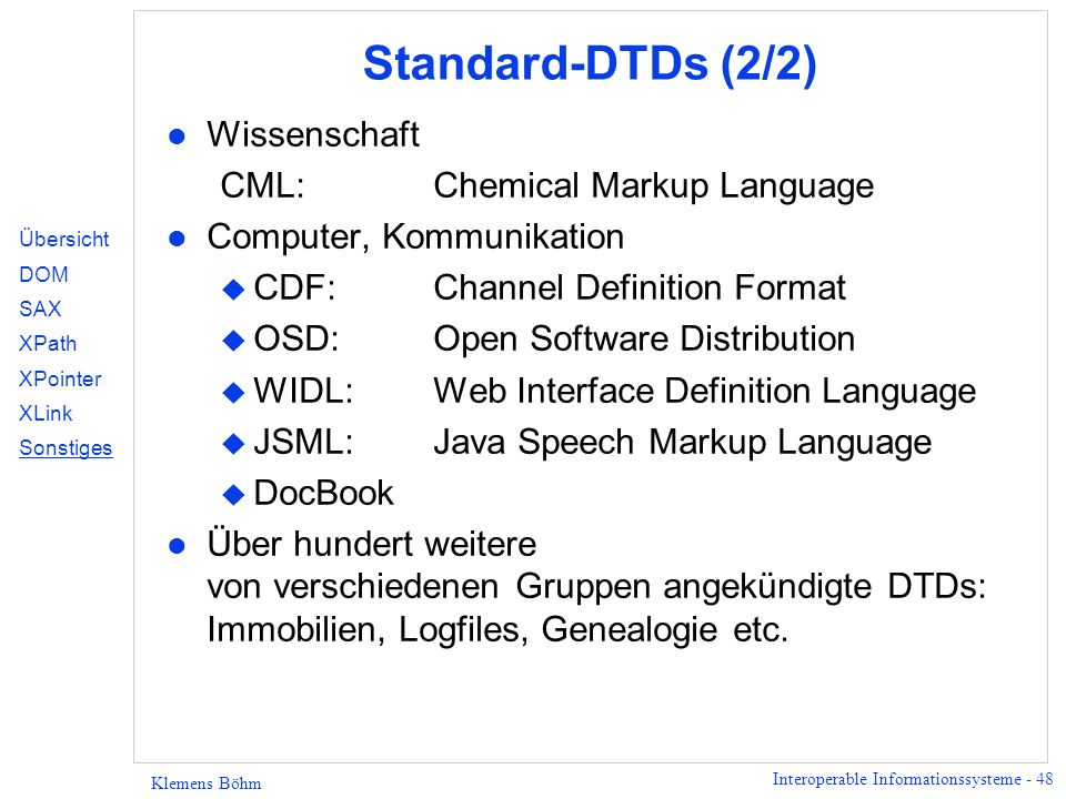 Interoperable Informationssysteme - 48 Klemens Böhm Standard-DTDs (2/2) l Wissenschaft CML:Chemical Markup Language l Computer, Kommunikation u CDF:Ch