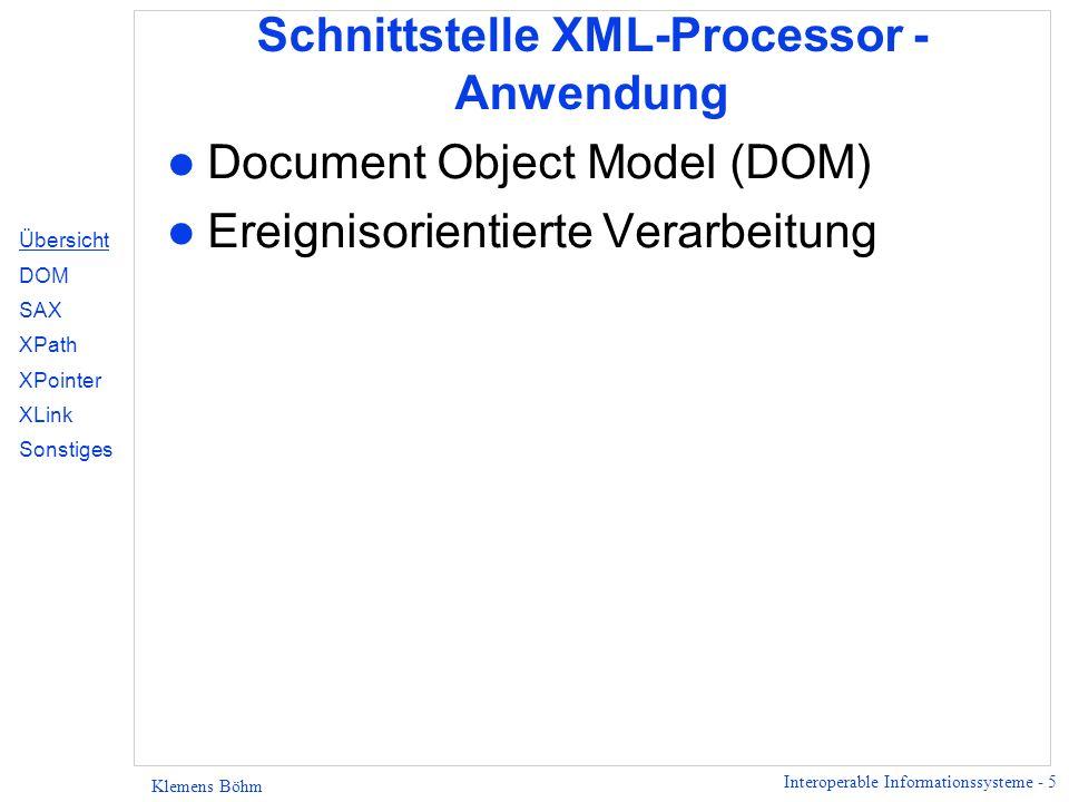Interoperable Informationssysteme - 6 Klemens Böhm XML Processor, Application Application XML-Processor (XML-Engine) Callback- Methoden DOM- Methoden Aufruf für XML-Dok.