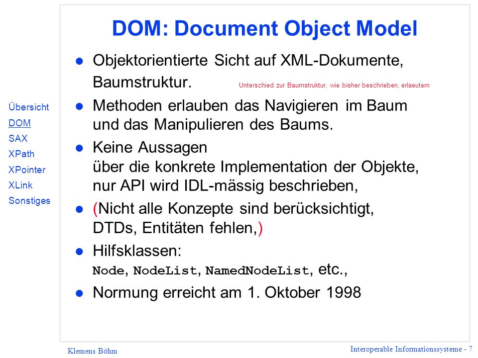 Interoperable Informationssysteme - 7 Klemens Böhm DOM: Document Object Model l Objektorientierte Sicht auf XML-Dokumente, Baumstruktur. Unterschied z