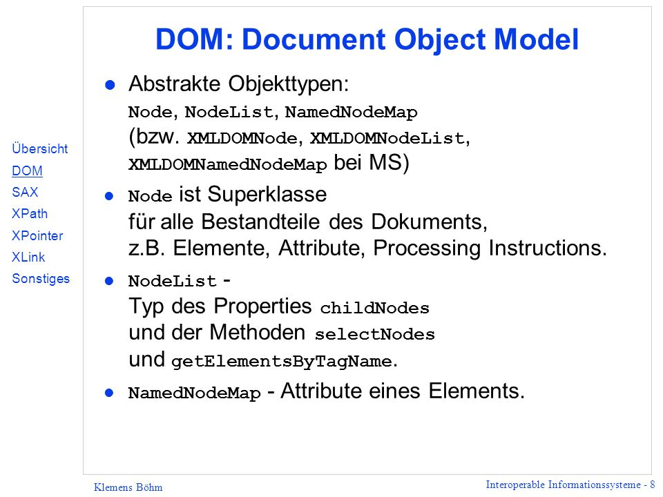 Interoperable Informationssysteme - 8 Klemens Böhm DOM: Document Object Model Abstrakte Objekttypen: Node, NodeList, NamedNodeMap (bzw. XMLDOMNode, XM