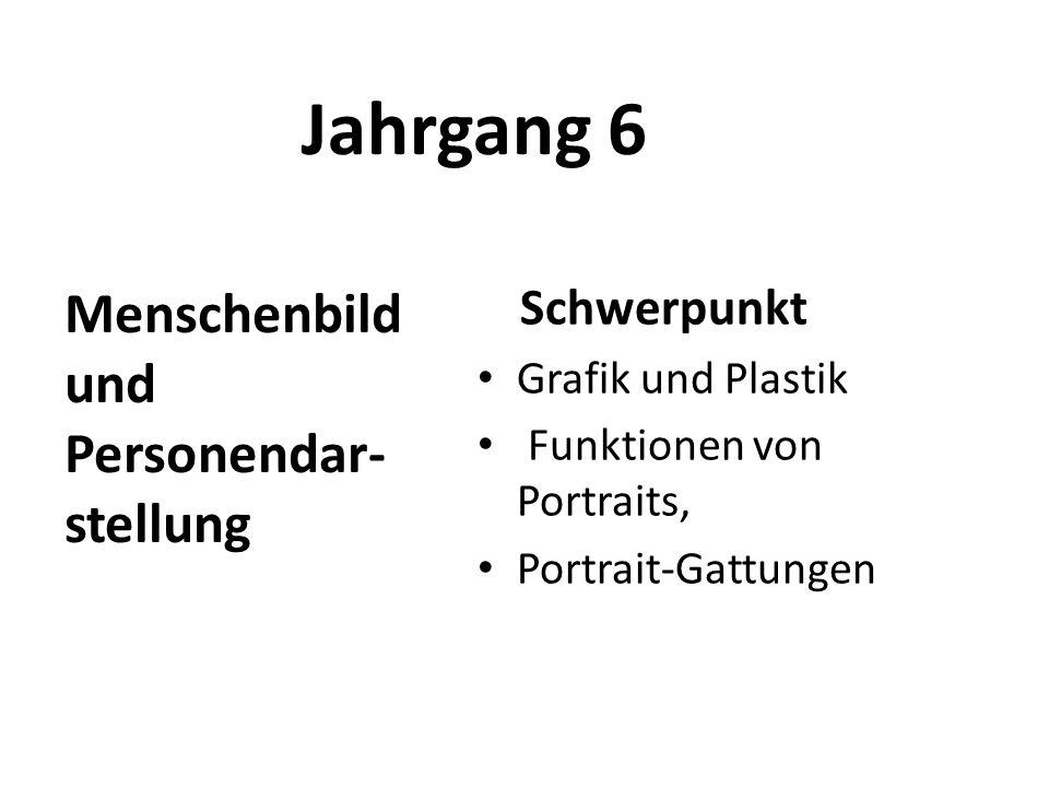 Jahrgang 6 Schwerpunkt Grafik und Plastik Funktionen von Portraits, Portrait-Gattungen Menschenbild und Personendar- stellung