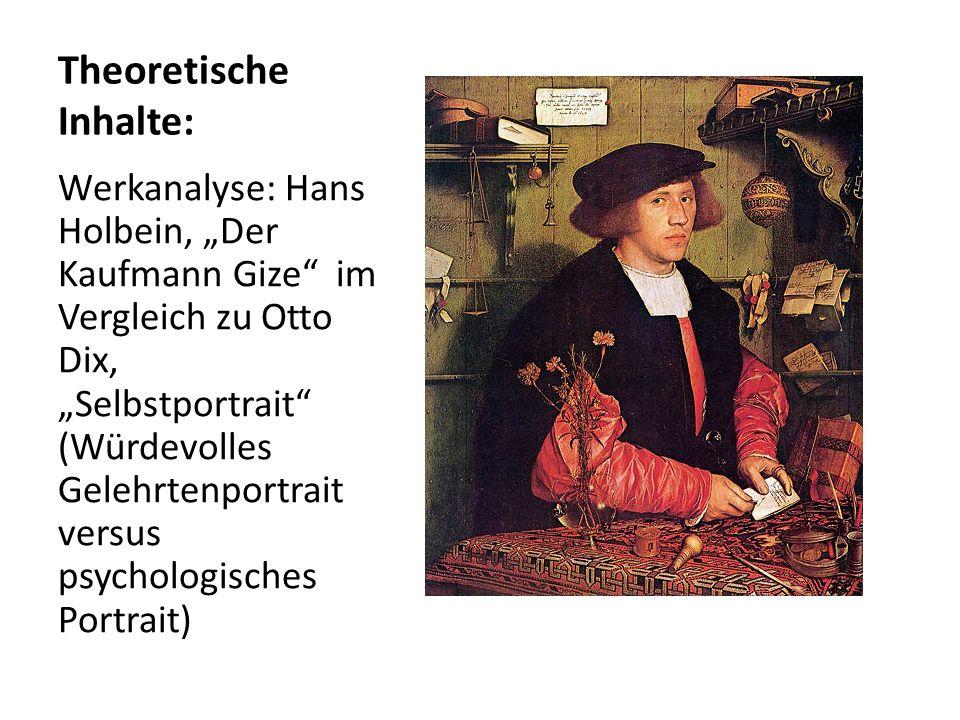 Theoretische Inhalte: Werkanalyse: Hans Holbein, Der Kaufmann Gize im Vergleich zu Otto Dix, Selbstportrait (Würdevolles Gelehrtenportrait versus psyc