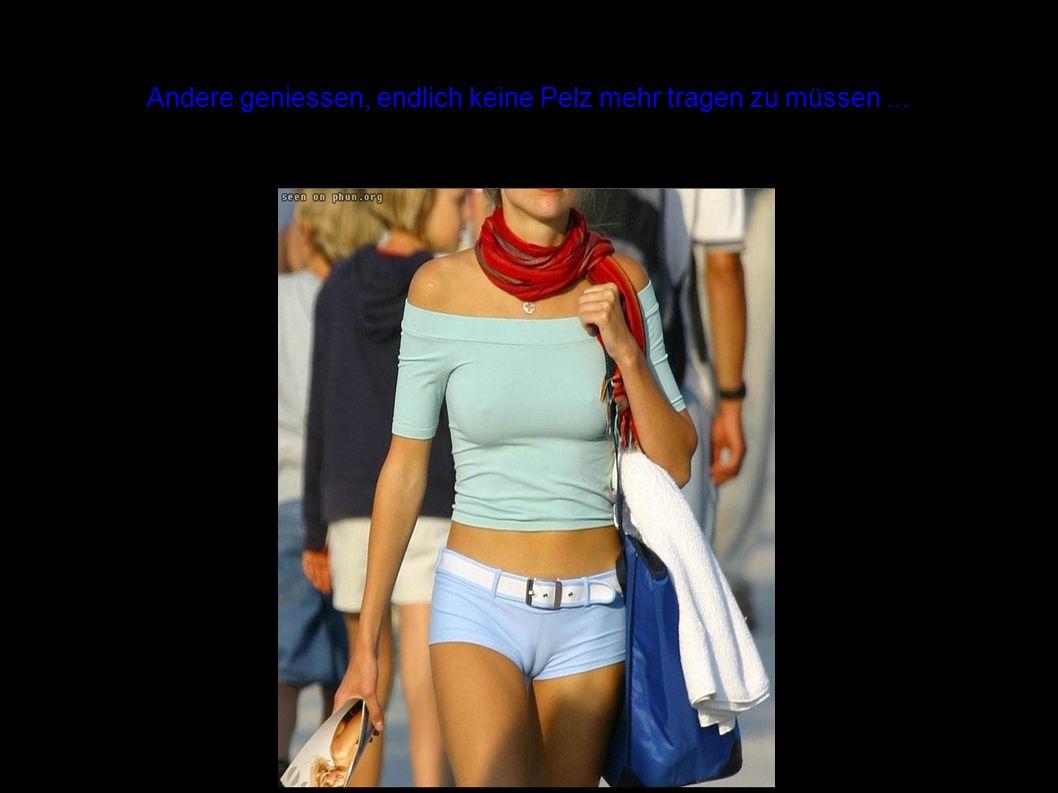 Andere geniessen, endlich keine Pelz mehr tragen zu müssen...