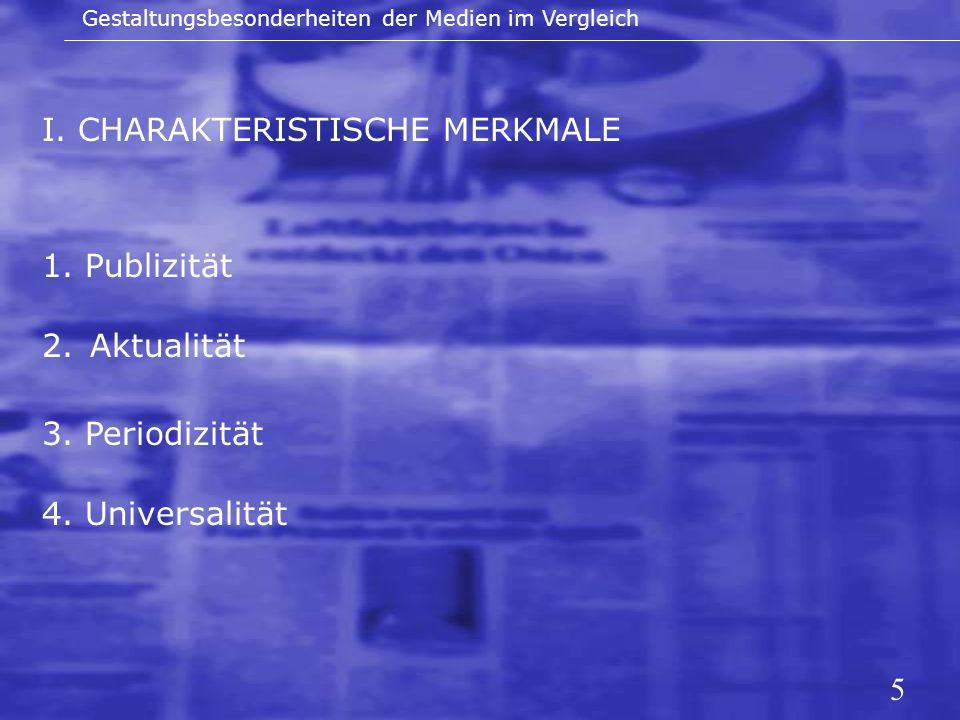5 I. CHARAKTERISTISCHE MERKMALE Gestaltungsbesonderheiten der Medien im Vergleich 1. Publizität 2.Aktualität 3. Periodizität 4. Universalität